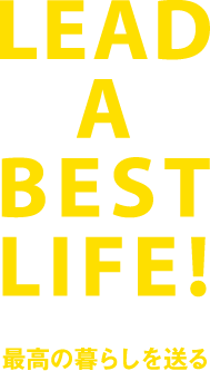 LEAD A BEST LIFE! 最高の暮らしを送る